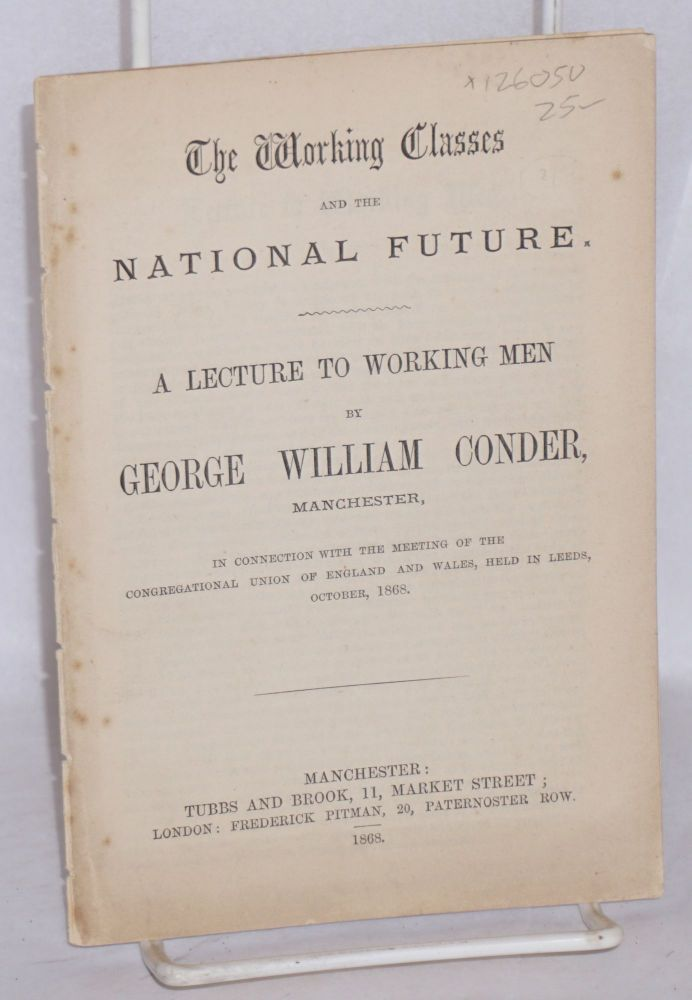 The working classes and the national future. A lecture to working men ... in connection with the meeting of the Congregational Union of England and Wales, held in Leeds, October, 1868. George William Conder.