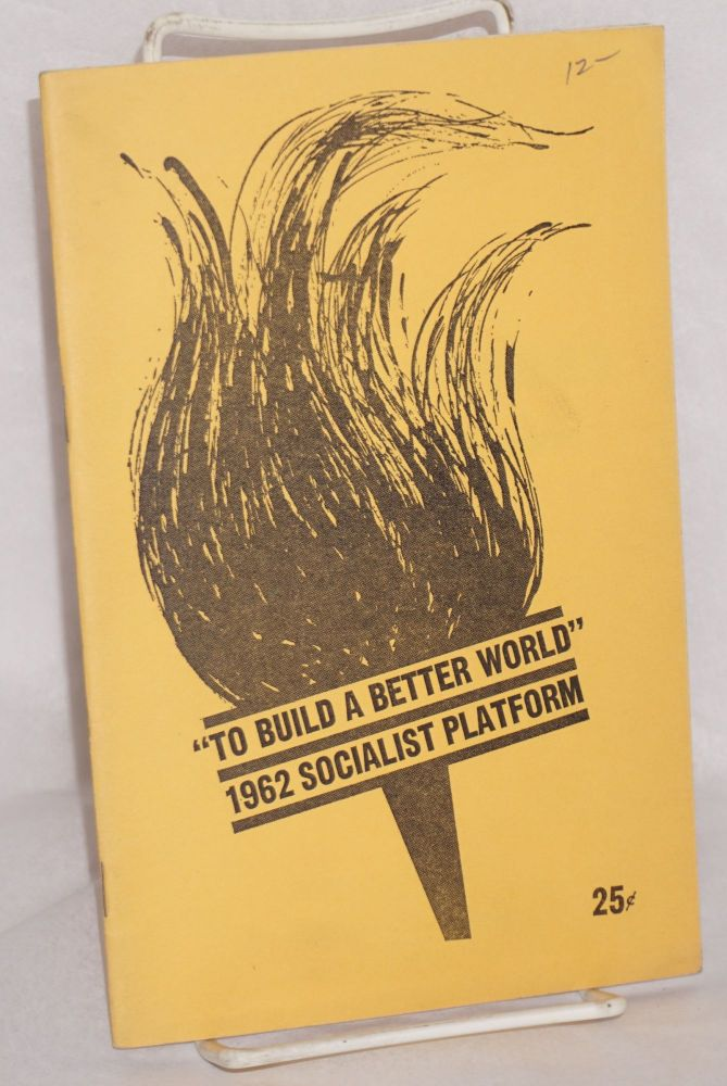 To build a better world, the 1962 Socialist platform. USA Socialist Party.