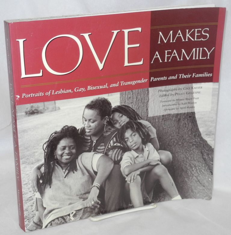 Love makes a family: portraits of lesbian, gay, biesexual and transgender partents and their families. Peggy Gillespie, , Gigi Kaeser, Minnie Bruce Pratt, Kath Weston, April Maring.