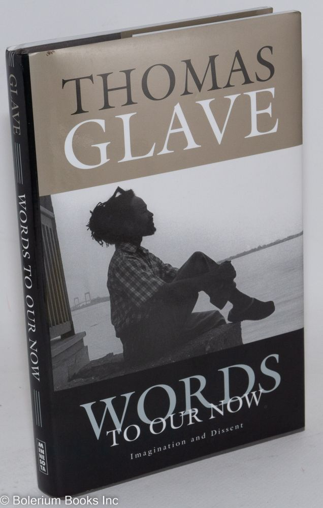 Words to our now; imagination and dissent. Thomas Glave.