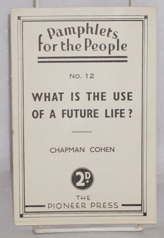 What is the use of a future life? Chapman Cohen.