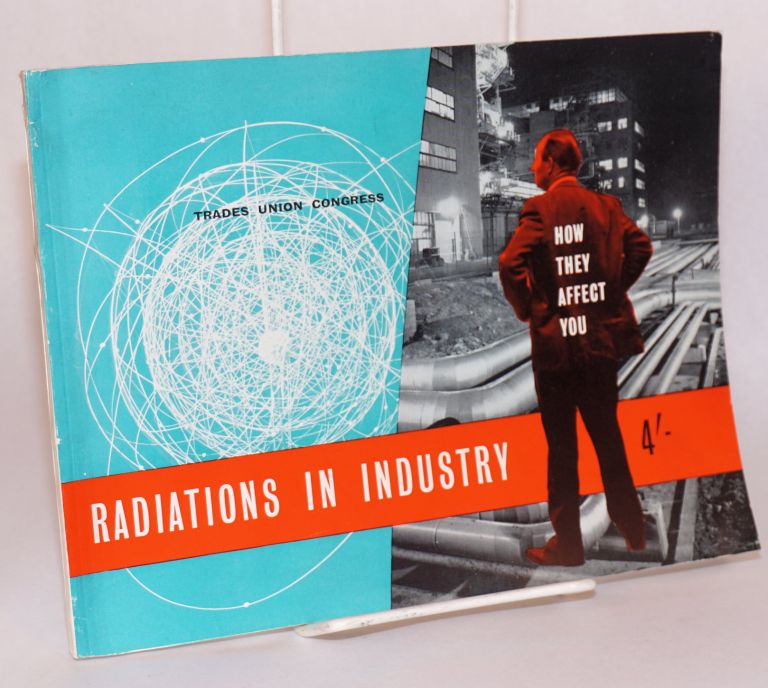 Radiations in industry, how they affect you. Trades Union Congress.