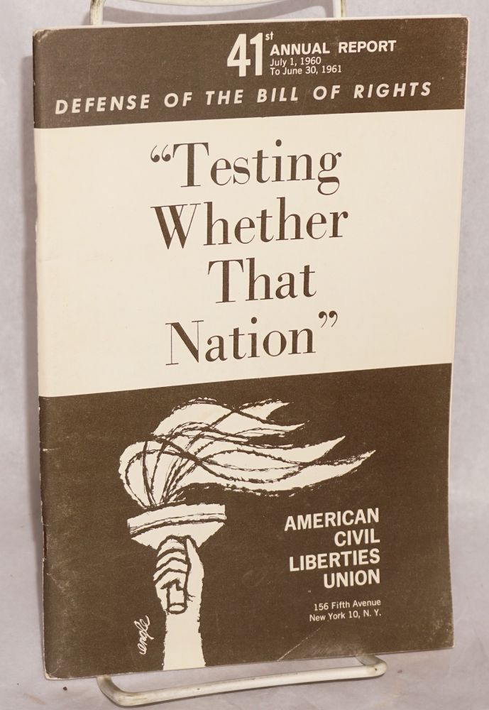 "41st annual report, July 1, 1960 to June 30, 1961. Defense of the Bill of Rights. ""Testing whether that nation"" American Civil Liberties Union."