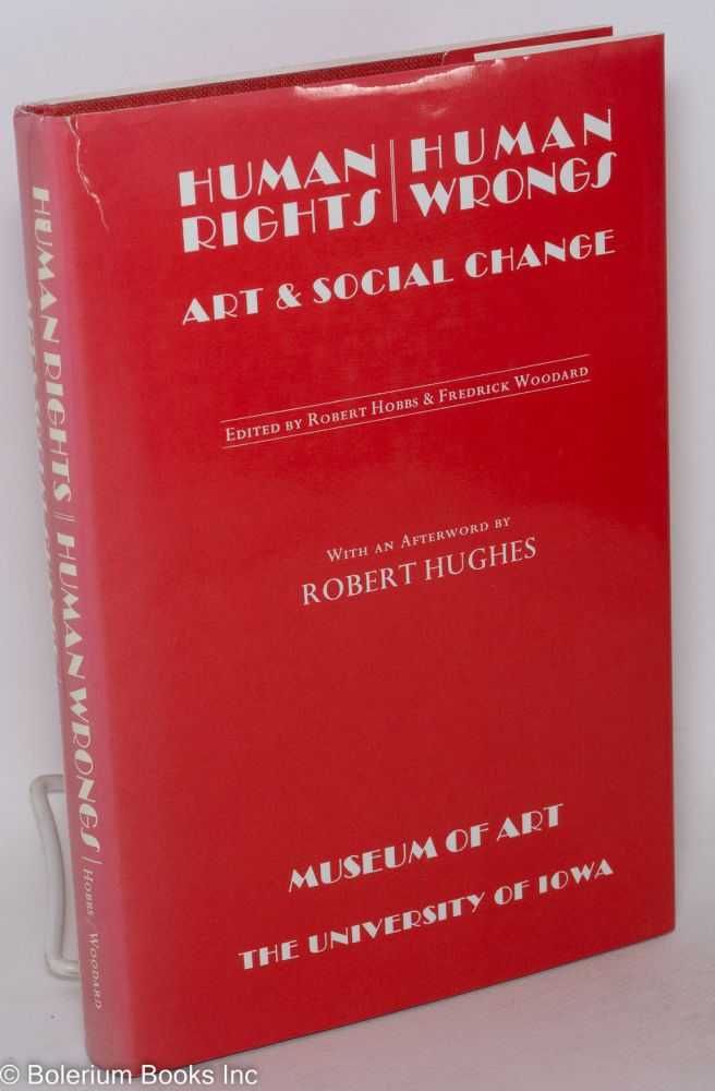 Human rights / human wrongs, art and social change. Essays by members of the faculty of the University of Iowa. With an afterword by Rober Hughes. Robert Hobbs, eds Fredrick Woodard.