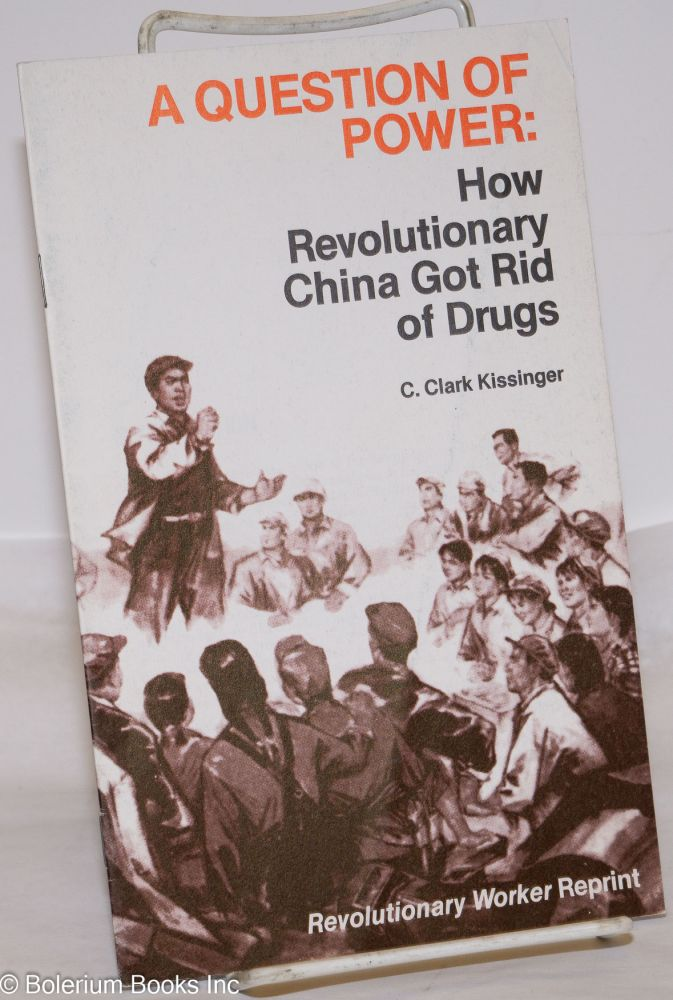 A question of power: How revolutionary China got rid of drugs. C. Clark Kissinger.