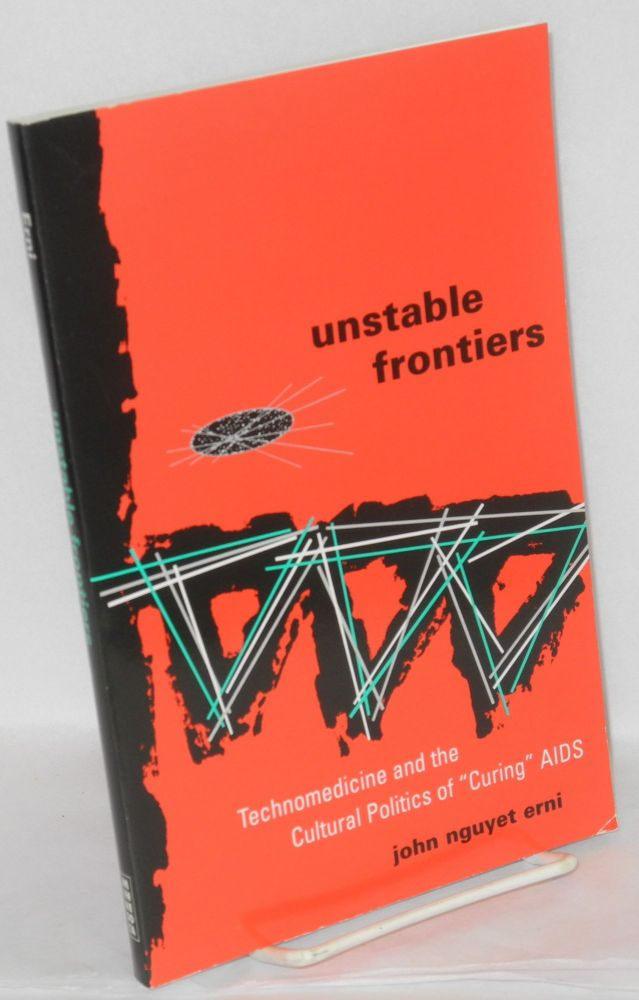 """Unstable frontiers; technomedicine and the cultural politics of """"curing"""" AIDS. John Nguyet Erni."""