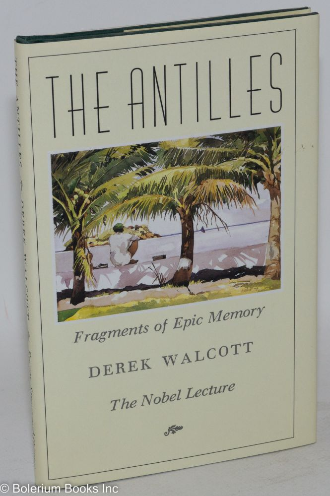 The Antilles; fragments of epic memory, the Nobel lecture. Derek Walcott.