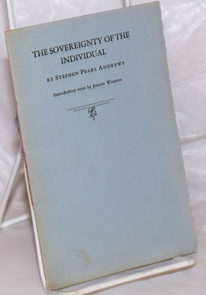 The sovereignty of the individual. Introductory note by Josiah Warren. Stephen Pearl Andrews.