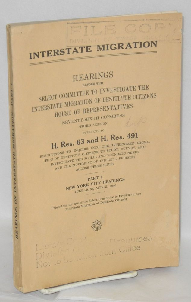 Interstate Migration. Hearings before the [Committee], Seventy-Sixth Congress, third session pursuant to H. Res. 63 and H. Res. 491, resolutions to inquire into the interstate migration of destitute citizens, to study, survey, and investigate the social and economic needs and the movement of indigent persons across states lines. Part 1, New York City Hearings, July 29, 30 and 31, 1940. United States. House of Representatives. Select Committee to Investigate the Interstate Migration of Destitute Citizens.