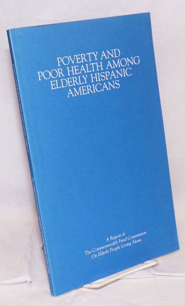 Poverty and Poor Health Among Elderly Hispanic Americans; a report of The Commonwealth Fund Commission on Elderly People Living Alone. Jane Andrews.