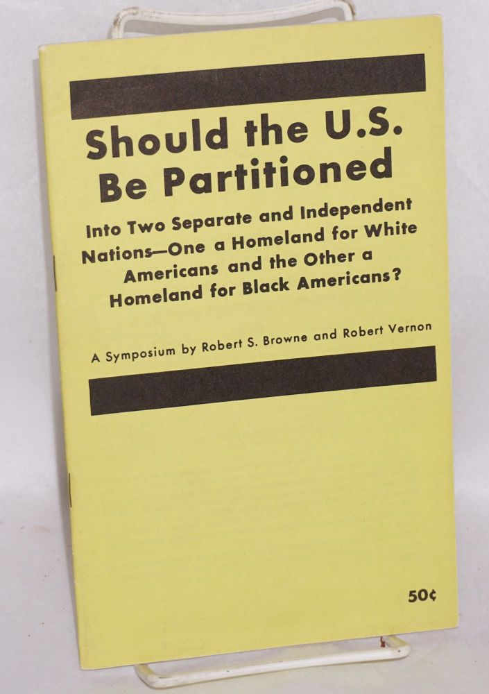 Should the U.S. be partitioned into two separate and independent nations - one a homeland for white Americans and the other a homeland for black Americans? A symposium. Robert S. Browne, Robert Vernon.