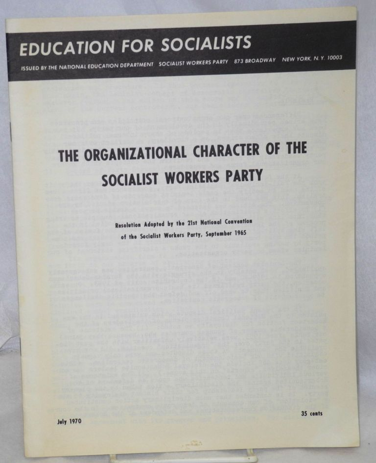 The organizational character of the Socialist Workers Party. Resolution adopted by the 21st national convention of the Socialist Workers Party, September, 1965. Socialist Workers Party.