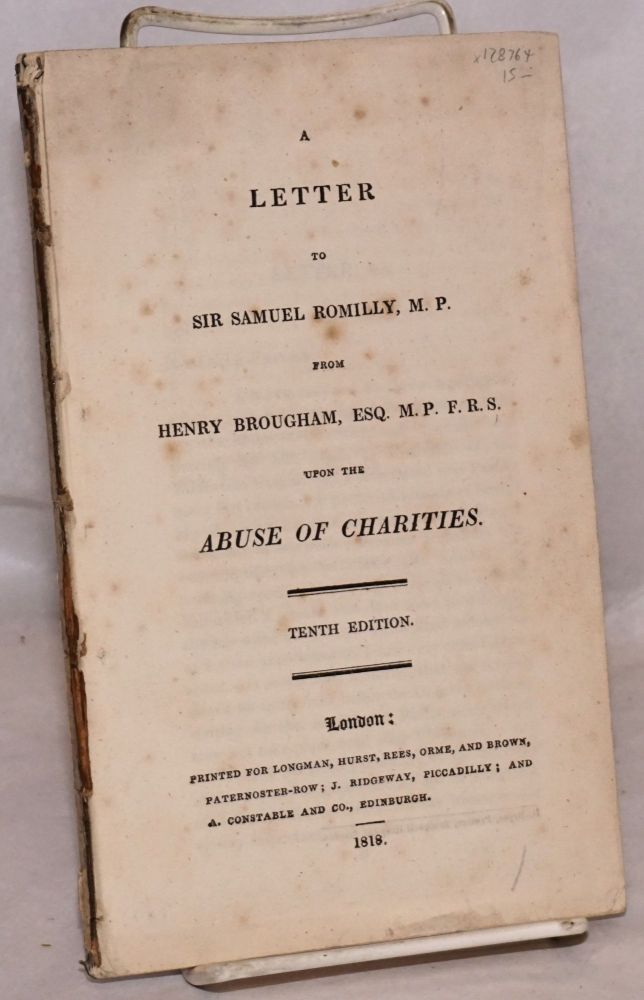 A letter to Sir Samuel Romilly, M.P. from Henry Brougham, Esq. M.P.F.R.S. upon the abuse of charities. Tenth edition. Henry Brougham.