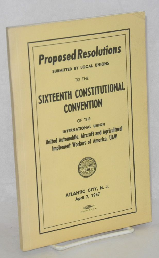 Proposed resolutions submitted by local unions to the Sixteenth Constitutional Convention of the International Union United Automobile, Aerospace and Agricultural Implement Workers of America, UAW, Atlantic City, NJ, April 7, 1957. Aerospace United Automobile, UAW Agricultural Implement Workers of America.
