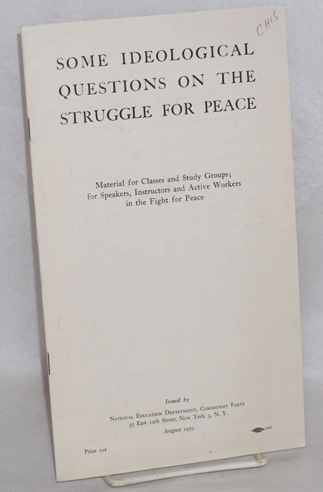 Some ideological questions on the struggle for peace.; Material for classes and study groups; for speakers, instructors and active workers in the fight for peace. USA Communist Party.