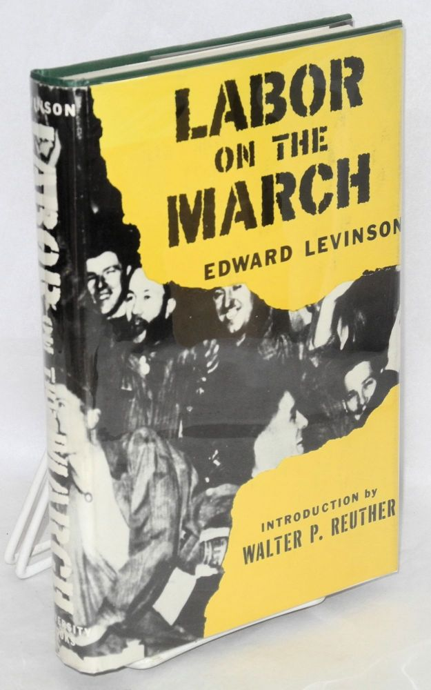 Labor on the march. Introduction by Walter P. Reuther, foreword by James T. Farrell. Edward Levinson.