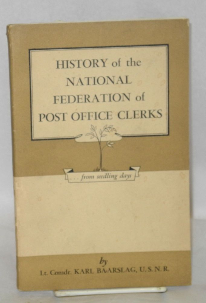 History of the National Federation of Post Office Clerks. Karl Baarslag.