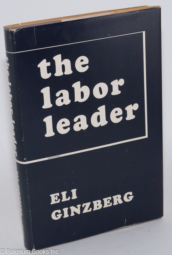 The labor leader; an exploratory study. Assisted by Joseph Carwell. Eli Ginzberg.