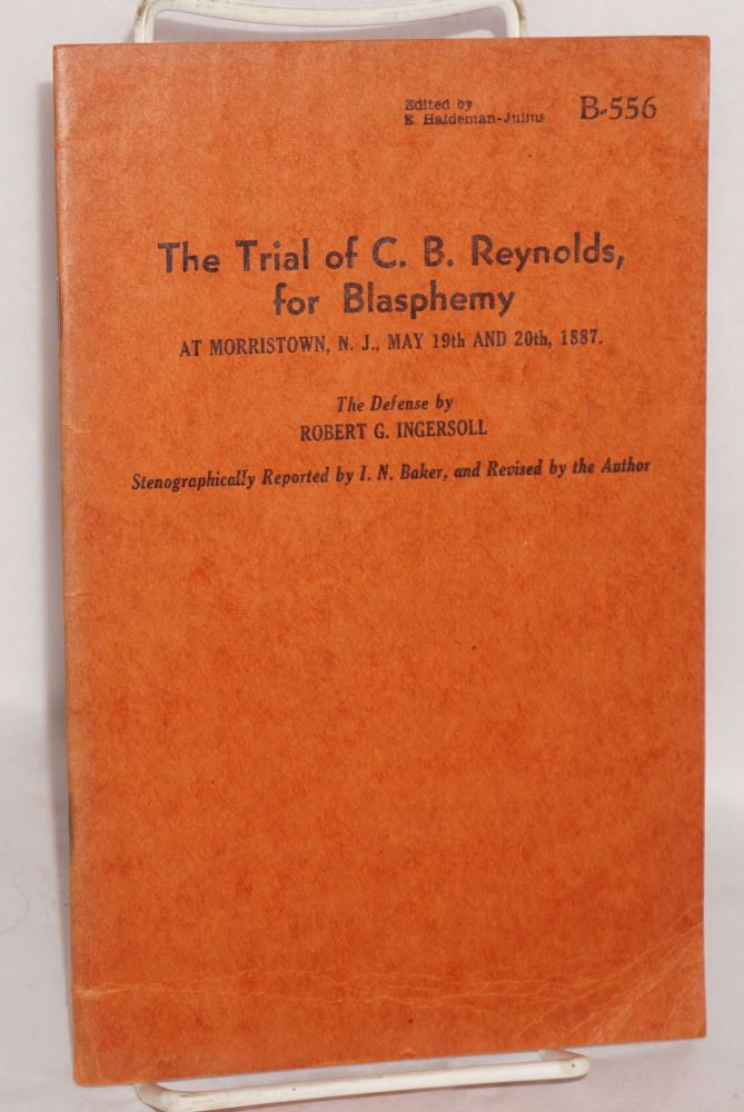 The trial of C.B. Reynolds, for blasphemy at Moristown, N.J., May 19th and 20th, 1887. Robert G. Ingersoll.