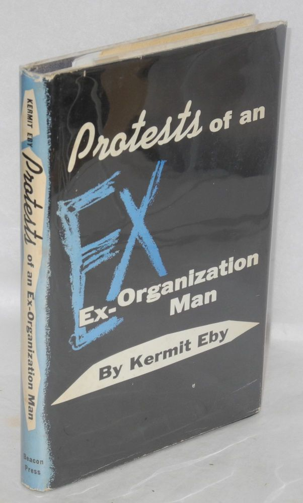 Protests of an ex-organization man. Kermit Eby.