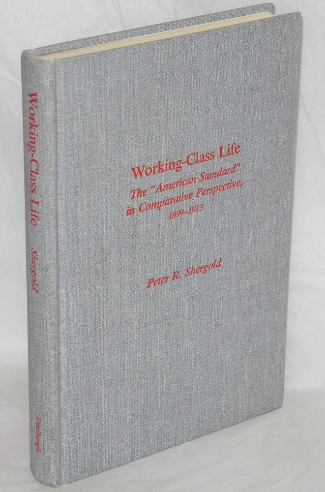 "Working-class life; the ""American standard"" in comparative perspective, 1899-1913. Peter R. Shergold."