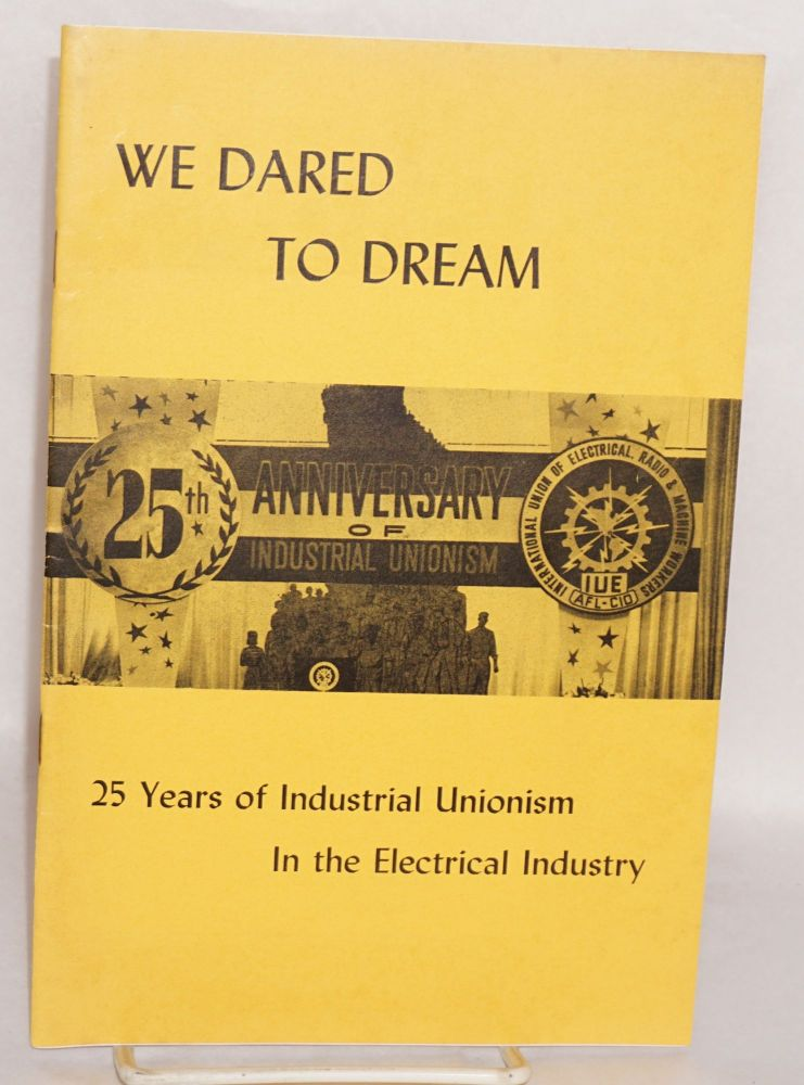 We dared to dream. 25 years of industrial unionism in the electrical industry. Presented at the 8th Convention, IUE-AFL-CIO, Monday afternoon, September 22, 1958, Shearton Hotel, Philadelphia, Pa. Todd Duncan, narrator, Joseph Glazer, songs. Assisted by members of I.L.G.W.U. Chorus. Hyman H. Bookbinder, Charlotte Lubin.