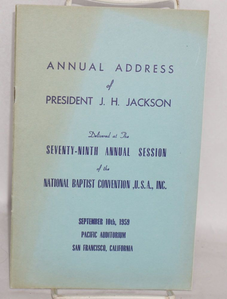 Annual address of President J. H. Jackson delivered at the seventy-ninth annual session of the National Baptist Convention, U. S. A., Inc., September 10, 1959, Pacific Auditorium, San Francisco, California. J. H. Jackson.