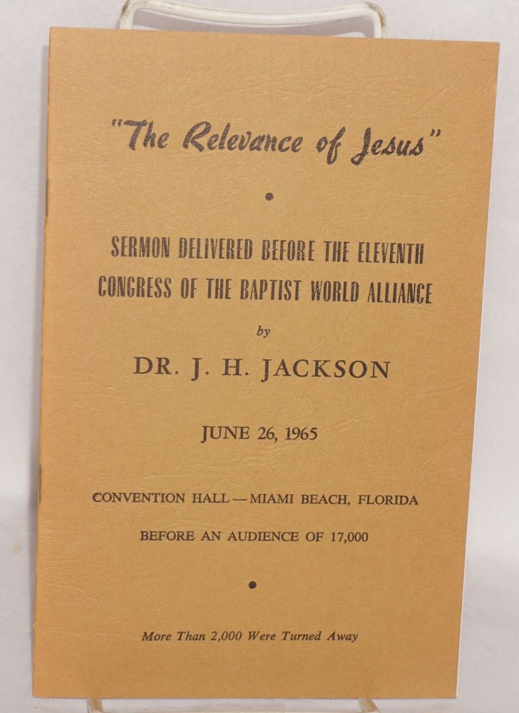 """""""The relevance of Jesus""""; sermon delivered by the eleventh congress of the Baptist World Alliance, June 26, 1965, Convention Hall - Miami Beach, Florida before an audience of 17,000. J. H. Jackson."""