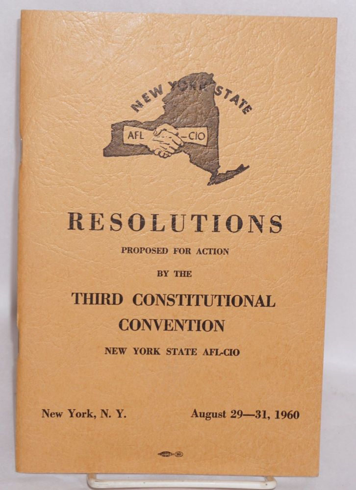 Resolutions proposed for action by the Third Constitutional Convention, New York State AFL-CIO. August 29-31, 1960. New York State AFL-CIO.