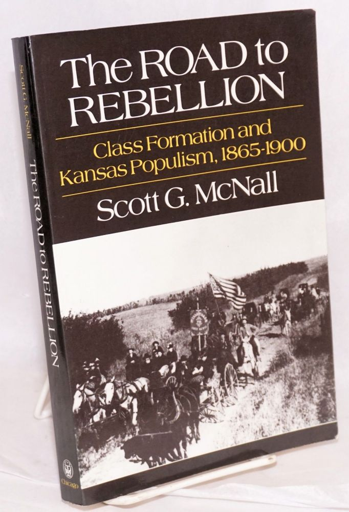 The road to rebellion; class formation and Kansas Populism, 1865-1900. Scott G. McNall.