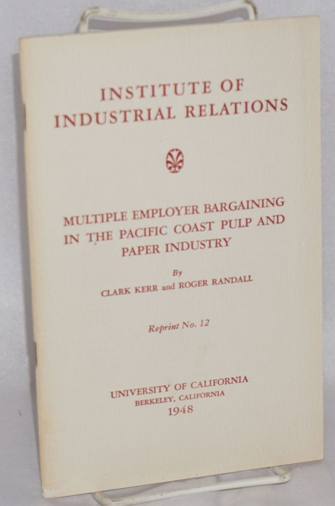 Multiple employer bargaining in the Pacific Coast pulp and paper industry. Clark Kerr, Roger Randall.