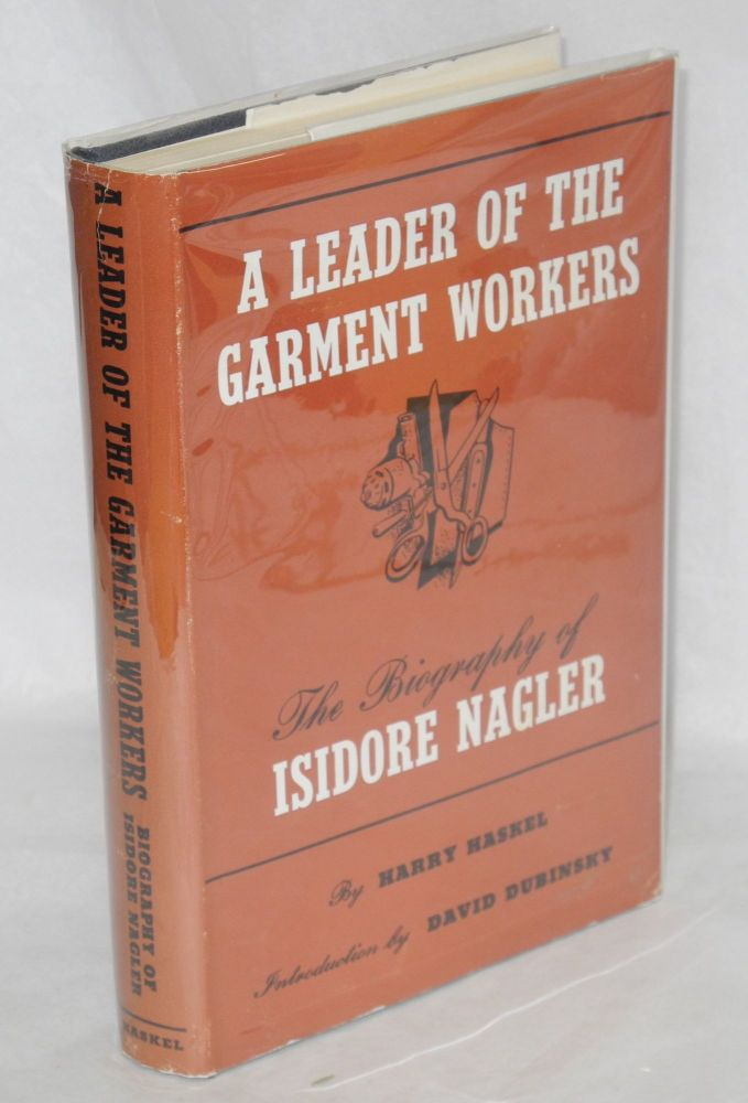A leader of the garment workers; the biography of Isidore Nagler. With an introduction by David Dubinsky. Harry Haskel.