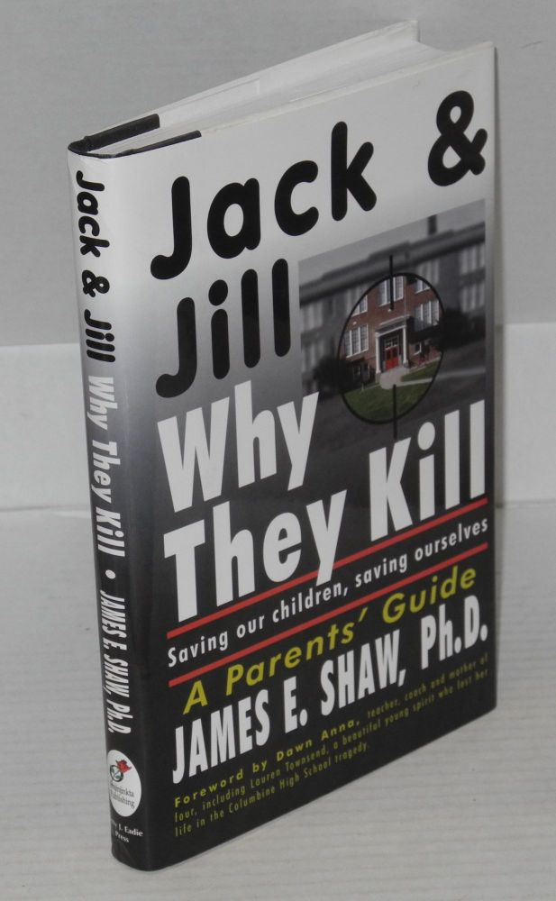 Jack & Jill, Why They Kill. Saving our Children, Saving Ourselves. James E. Shaw.
