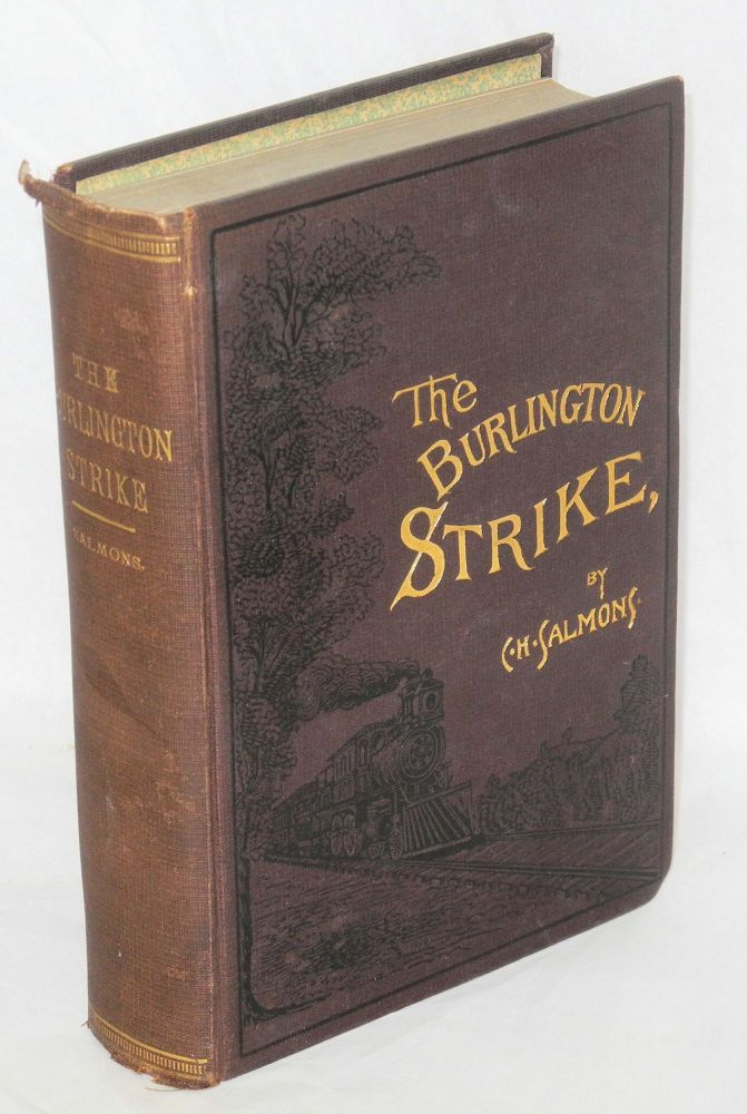 The Burlington strike:; its motives and methods, including the causes of the strike, remote and direct, and the relations to it, of the organizations of Locomotive Engineers, Locomotive Firemen, Switchman's M.A.A., and action taken by Order Brotherhood R.R. Brakemen, Order Railway Conductors, and Knights of Labor. The great dynamite conspiracy; ending with a sketch by C.H. Frisbie; forty-seven years on a locomotive. C. H. Salmons, comp.