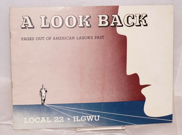 A look back; pages out of American labor's past. Local 22 International Ladies Garment Workers Union.