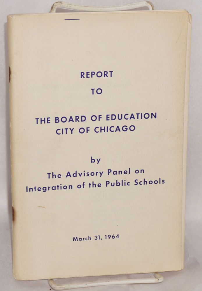Report to the Board of Education, city of Chicago. Advisory Panel on Integration of the Public Schools.