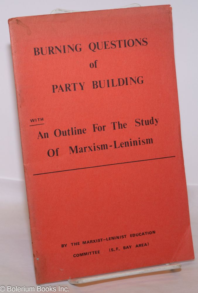 Burning questions of party building with An outline for the study of Marxism-Leninism. Marxist-Leninist Education Committee, SF Bay Area.