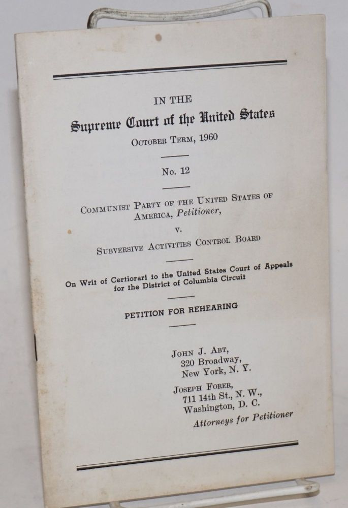 In the Supreme Court of the United States October term, 1960 no. 12: Communist Party of the United States of American, Petitioner v. Subversive Activities Control Board. On writ of certiorari to the United States Court of Appeals for the District of Columbia Circuit: petition for rehearing. John J. Abt, Joseph Forer.
