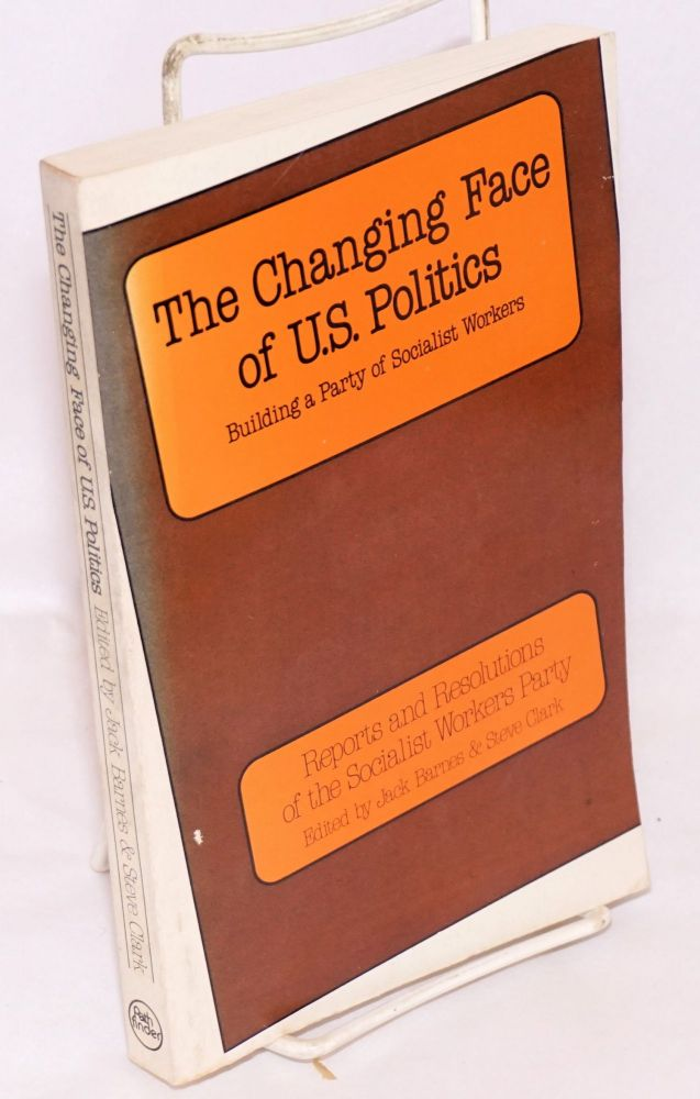 The Changing Face of U.S. Politics: Building a Party of Socialist Workers. Reports and Resolutions of the Socialist Workers Party. Jack Barnes, eds Steve Clark.