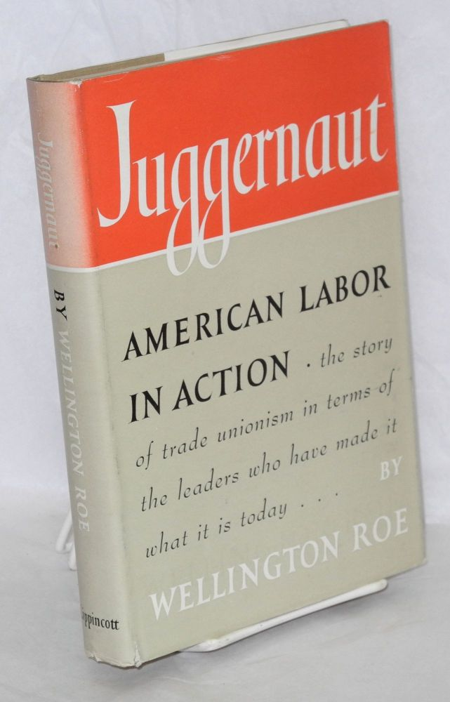Juggernaut; American labor in action. Wellington Roe.