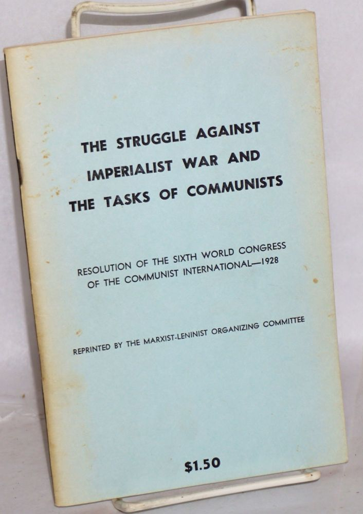 The struggle against imperialist war and the tasks of the Communists. Resolution of the VI World Congress of the Communist International, July-August, 1928. Communist International.