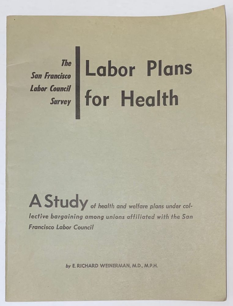 The San Francisco Labor Council survey: Labor plans for health. A study of health and welfare plans under collective bargaining among unions affiliated with the San Francisco Labor Council. E. Richard Weinerman.