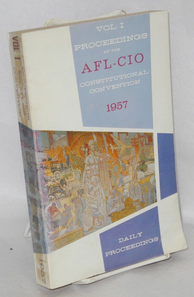 Proceedings of the second constitutional convention of the AFL-CIO. Volume 1. Daily proceedings. Atlantic City, New Jersey, December 5-12, 1957. American Federation of Labor - Congress of Industrial Organizations.