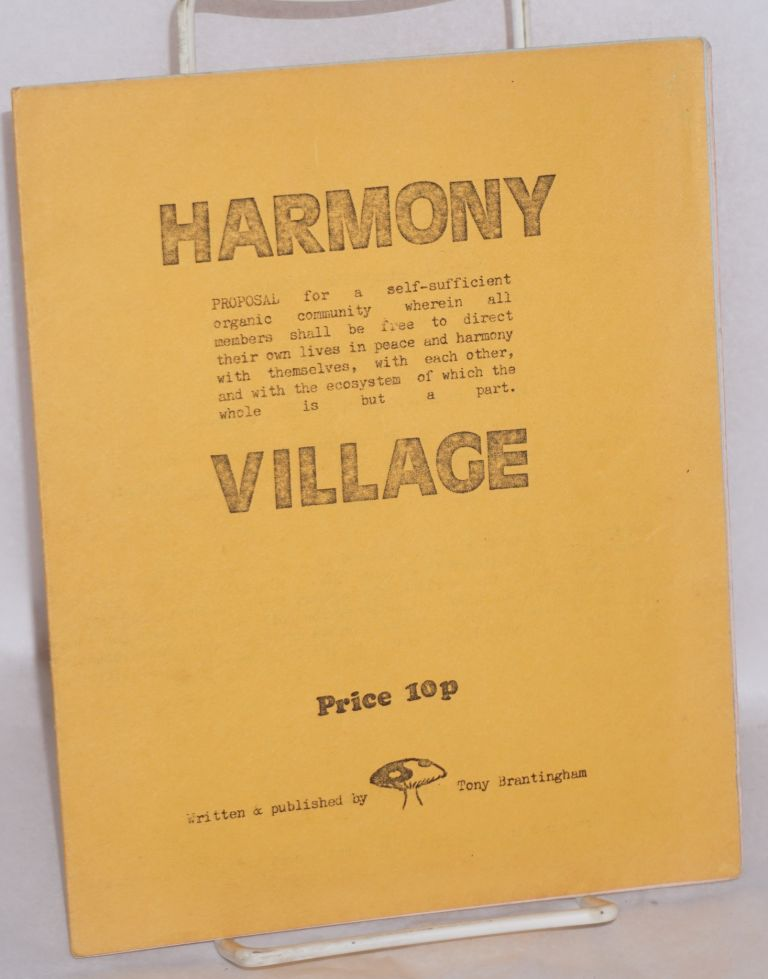 Harmony Village. Proposal for a self-sufficient organic community wherein all members shall be free to direct their own lives in peace and harmony with themselves, with each other, and with the ecosystem of which the whole is but a part. Tony Brantingham.