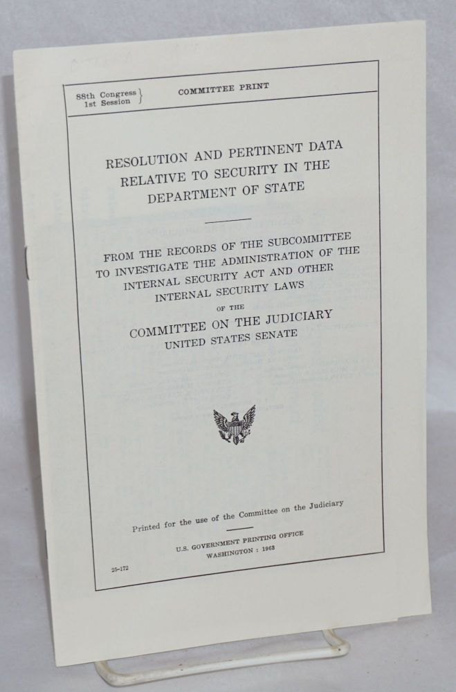 Resolution and pertinent data relative to security in the Department of State. From the records of the Subcommittee to Investigate the Administration of the Internal Security Act and Other Internal Security Laws of the Committee on the Judiciary, United States Senate. Author: . Publisher: Washington : U.S. Govt. Print. Off., 1963. United States Senate.