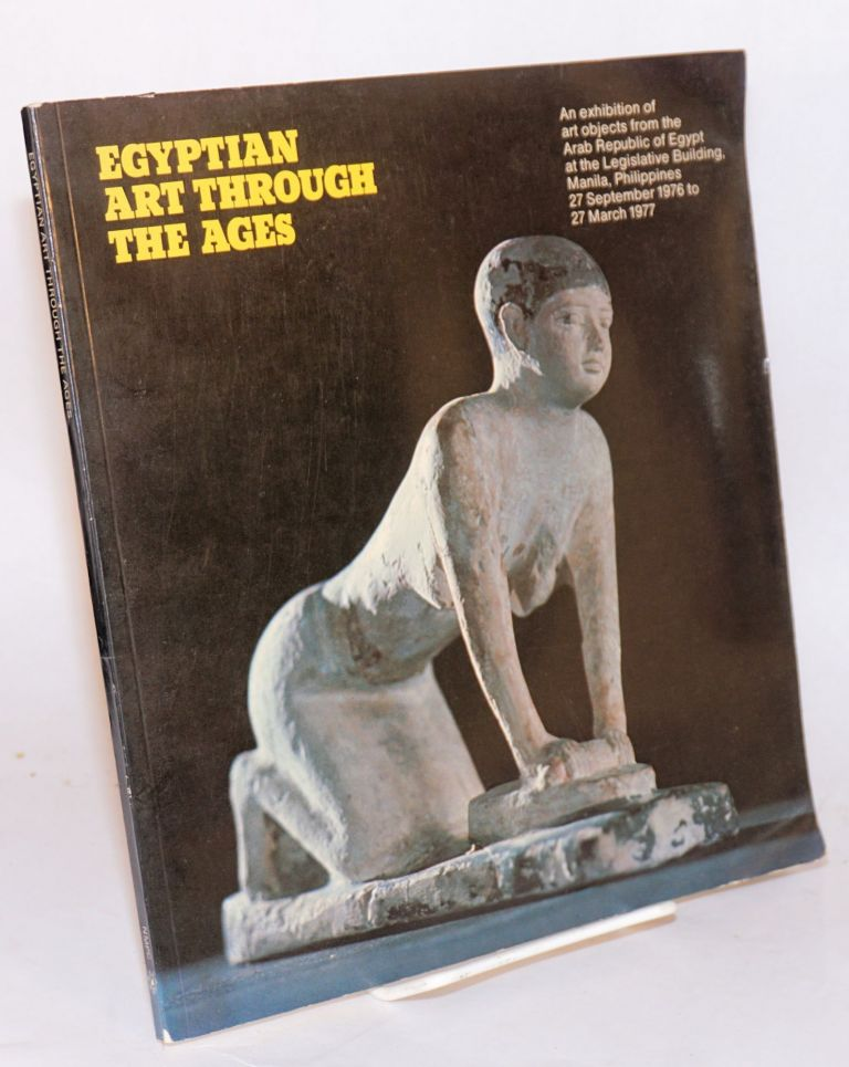 Egyptian art through the ages; an exhibition of art objects from the Arab Republic of Egypt at the Legislative Building, manilla, Philippines 27 September 1976 to 27 March 1977