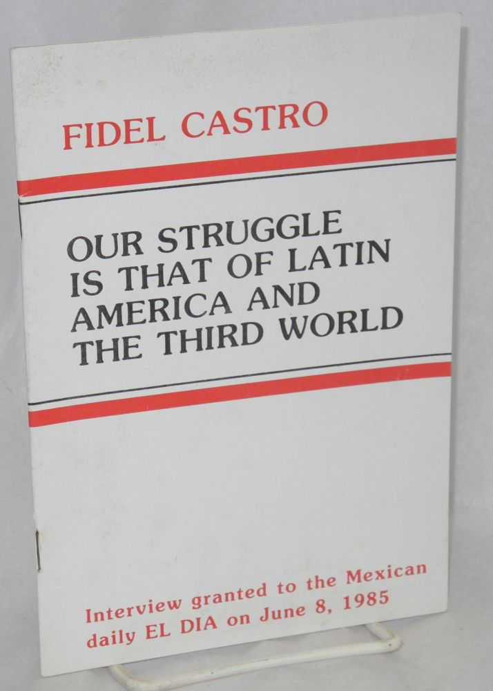 Our Struggle is That of Latin America and the Third World. Interview granted to the Mexican daily El Dia on June 8, 1985. Fidel Castro.