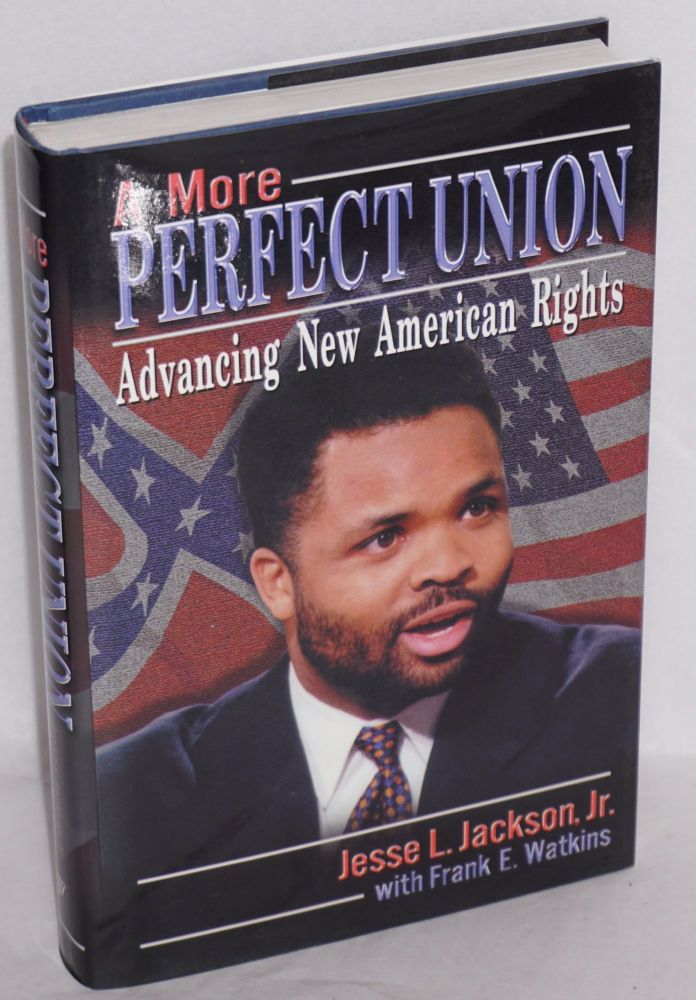 A more perfect union; advancing new American rights. Jesse Jr. Jackson, , Frank E. Watkins.