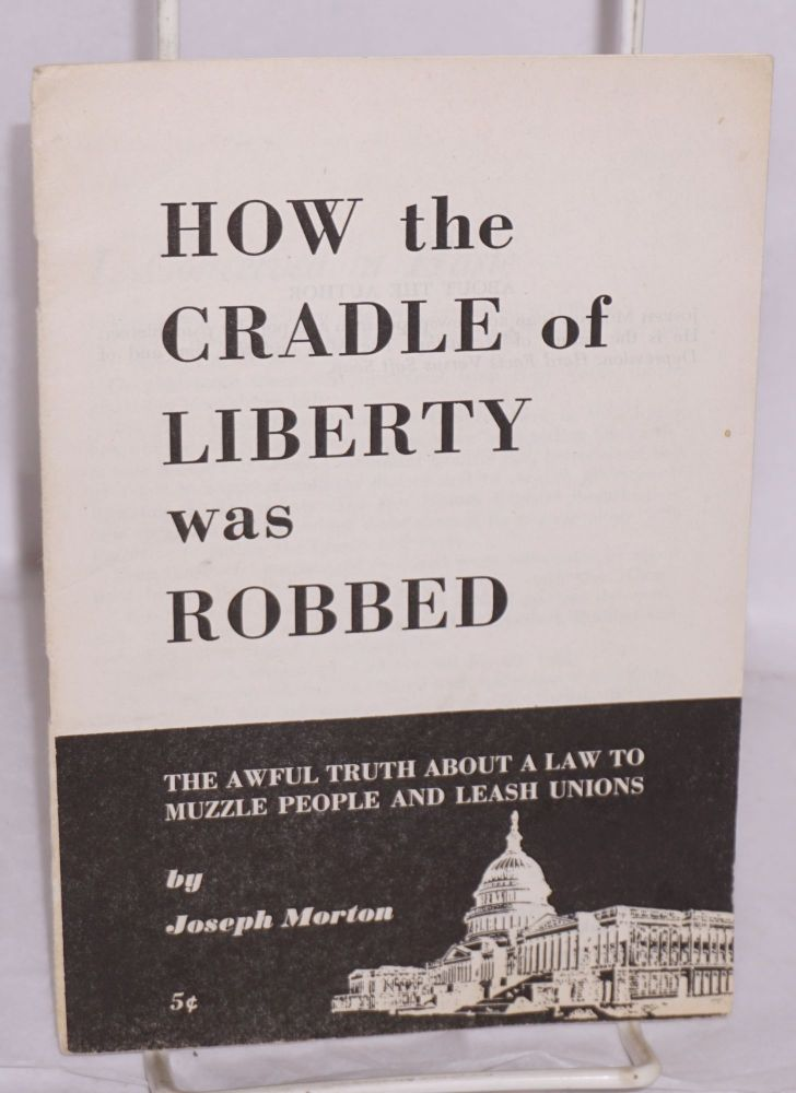 How the cradle of liberty was robbed; the awful truth about a law to muzzle people and leash unions. Joseph Morton.