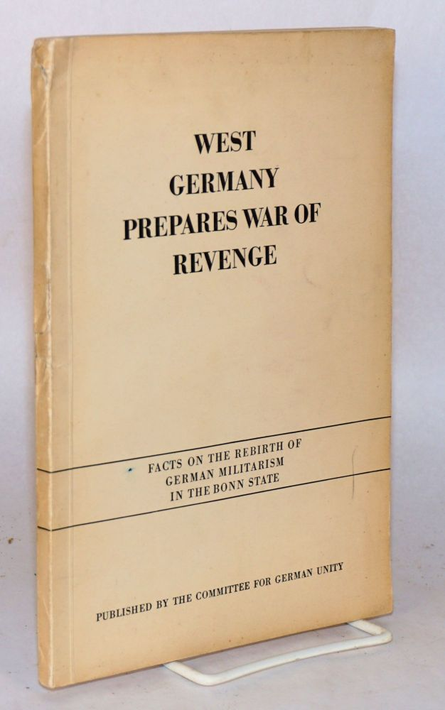 West Germany prepares war of revenge; facts on the rebirth of German militarism in the Bonn state